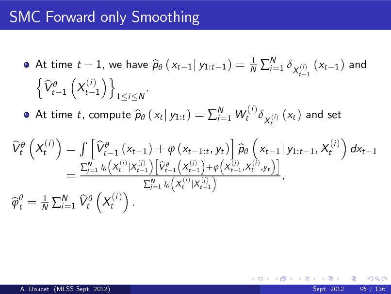 Slide: SMC Forward only Smoothing At time t 1, we have p ( xt b n o (i ) b Vt 1 Xt 1 . 1 i N 1 j y1:t 1 )  =  1 N  N 1 X (i ) (xt i= t 1  1)  and  (i ) b Vt Xt =  At time t, compute p ( xt j y1:t ) = N 1 Wt X (i ) (xt ) and set b i= t  (i )  =  Rh  N 1 f  j=  b Vt  bt =   1 N  (i ) b . N 1 Vt Xt i=  (i ) b 1 ) +  (xt 1:t , yt ) p xt 1 j y1:t 1 , Xt h i (i ) (j ) (j ) (j ) (i ) b X t jX t 1 V t 1 X t 1 +  X t 1 ,X t ,yt 1  (xt  i  dxt  1  N 1 f  X t jX t j=  (i )  (j ) 1  ,  A. Doucet (MLSS Sept. 2012)  Sept. 2012  95 / 136