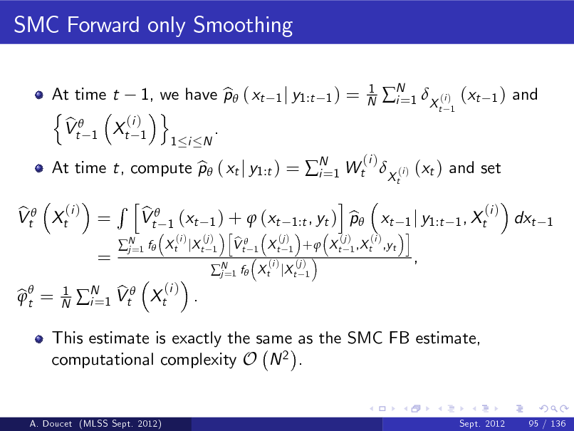 Slide: SMC Forward only Smoothing At time t 1, we have p ( xt b n o (i ) b Vt 1 Xt 1 . 1 i N 1 j y1:t 1 )  =  1 N  N 1 X (i ) (xt i= t 1  1)  and  (i ) b Vt Xt =  At time t, compute p ( xt j y1:t ) = N 1 Wt X (i ) (xt ) and set b i= t  (i )  =  Rh  N 1 f  j=  b Vt  bt =   1 N  This estimate is exactly the same as the SMC FB estimate, computational complexity O N 2 . Sept. 2012 95 / 136  (i ) b . N 1 Vt Xt i=  (i ) b 1 ) +  (xt 1:t , yt ) p xt 1 j y1:t 1 , Xt h i (i ) (j ) (j ) (j ) (i ) b X t jX t 1 V t 1 X t 1 +  X t 1 ,X t ,yt 1  (xt  i  dxt  1  N 1 f  X t jX t j=  (i )  (j ) 1  ,  A. Doucet (MLSS Sept. 2012)