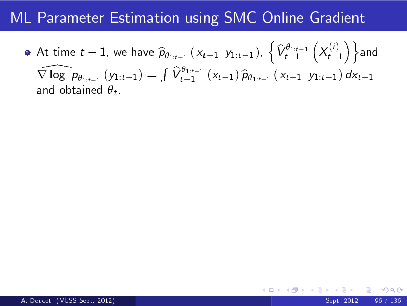 Slide: ML Parameter Estimation using SMC Online Gradient At time t n o (i ) b 1, we have p 1:t 1 ( xt 1 j y1:t 1 ), Vt 1:t 1 Xt 1 and b 1 R 1:t 1 \p  b r log 1:t 1 (y1:t 1 ) = Vt 1 (xt 1 ) p1:t 1 ( xt 1 j y1:t 1 ) dxt 1 b and obtained  t .  A. Doucet (MLSS Sept. 2012)  Sept. 2012  96 / 136