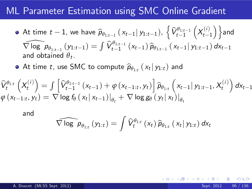 Slide: ML Parameter Estimation using SMC Online Gradient n o (i ) b 1, we have p 1:t 1 ( xt 1 j y1:t 1 ), Vt 1:t 1 Xt 1 and b 1 R 1:t 1 \p  b r log 1:t 1 (y1:t 1 ) = Vt 1 (xt 1 ) p1:t 1 ( xt 1 j y1:t 1 ) dxt 1 b and obtained  t . At time t, use SMC to compute p 1:t ( xt j y1:t ) and b i R h 1:t 1 (i ) (i ) b Xt = Vt 1 (xt 1 ) +  (xt 1:t , yt ) p 1:t xt 1 j y1:t 1 , Xt b dxt At time t  b Vt 1:t  1   (xt  1:t , yt )  = r log f ( xt j xt  1 )j t  + r log g ( yt j xt )jt Z  and  \ r log p 1:t (y1:t ) =  b b Vt 1:t (xt ) p 1:t ( xt j y1:t ) dxt  A. Doucet (MLSS Sept. 2012)  Sept. 2012  96 / 136