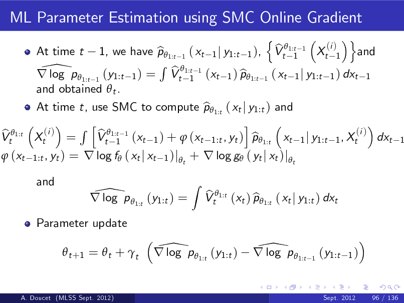 Slide: ML Parameter Estimation using SMC Online Gradient n o (i ) b 1, we have p 1:t 1 ( xt 1 j y1:t 1 ), Vt 1:t 1 Xt 1 and b 1 R 1:t 1 \p  b r log 1:t 1 (y1:t 1 ) = Vt 1 (xt 1 ) p1:t 1 ( xt 1 j y1:t 1 ) dxt 1 b and obtained  t . At time t, use SMC to compute p 1:t ( xt j y1:t ) and b i R h 1:t 1 (i ) (i ) b Xt = Vt 1 (xt 1 ) +  (xt 1:t , yt ) p 1:t xt 1 j y1:t 1 , Xt b dxt At time t  b Vt 1:t  1   (xt  1:t , yt )  = r log f ( xt j xt  1 )j t  + r log g ( yt j xt )jt Z  and  \ r log p 1:t (y1:t ) = Parameter update  t +1 =  t +  t  b b Vt 1:t (xt ) p 1:t ( xt j y1:t ) dxt  \ r log p 1:t (y1:t )  \ r log p 1:t  1  (y1:t  1)  A. Doucet (MLSS Sept. 2012)  Sept. 2012  96 / 136