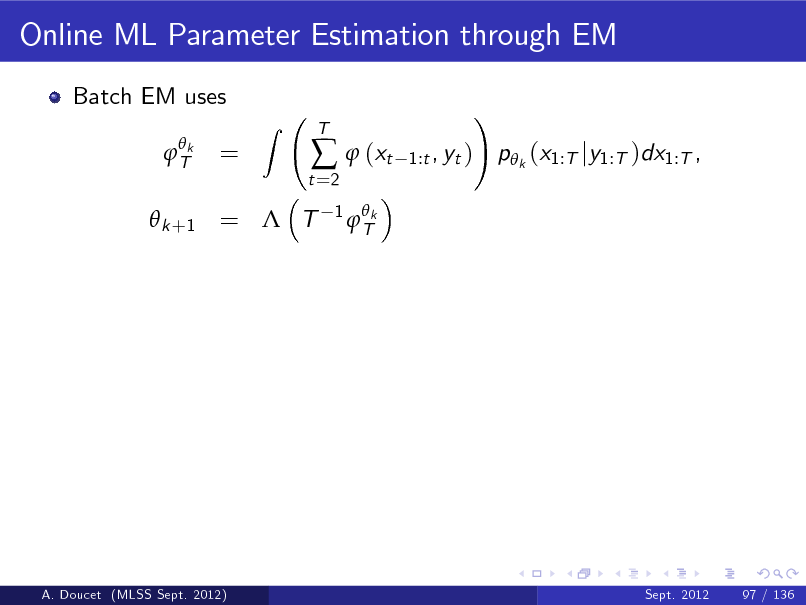 Slide: Online ML Parameter Estimation through EM Batch EM uses  Tk  =  Z  t =2    (xt 1  Tk  T  1:t , yt )  !  p k (x1:T jy1:T )dx1:T ,   k +1 =  T  A. Doucet (MLSS Sept. 2012)  Sept. 2012  97 / 136