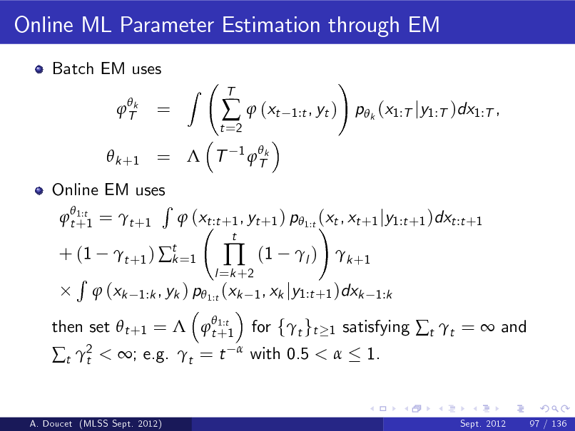 Slide: Online ML Parameter Estimation through EM Batch EM uses  Tk  =  Z  t =2    (xt 1  Tk  T  1:t , yt )  !  p k (x1:T jy1:T )dx1:T ,   k +1 =  T  Online EM uses R  1:t  t +1 =  t +1  (xt :t +1 , yt +1 ) p 1:t (xt , xt +1 jy1:t +1 )dxt :t +1 !  1:t then set  t +1 =  t +1  + (1 R   t +1 )  t =1 k  l =k +2    t  (1  l )   k +1   (xk  1:k , yk ) p 1:t (xk 1 , xk jy1:t +1 )dxk 1:k  t 2 t  < ; e.g. t = t    with 0.5 <   for ft gt  1  satisfying t t =  and 1.  A. Doucet (MLSS Sept. 2012)  Sept. 2012  97 / 136