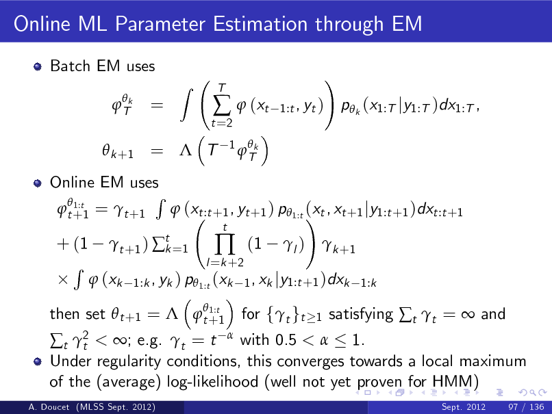 Slide: Online ML Parameter Estimation through EM Batch EM uses  Tk  =  Z  t =2    (xt 1  Tk  T  1:t , yt )  !  p k (x1:T jy1:T )dx1:T ,   k +1 =  T  Online EM uses R  1:t  t +1 =  t +1  (xt :t +1 , yt +1 ) p 1:t (xt , xt +1 jy1:t +1 )dxt :t +1 !  1:t then set  t +1 =  t +1  + (1 R   t +1 )  t =1 k  l =k +2    t  (1  l )   k +1   (xk  1:k , yk ) p 1:t (xk 1 , xk jy1:t +1 )dxk 1:k  < ; e.g. t = t with 0.5 <  1. Under regularity conditions, this converges towards a local maximum of the (average) log-likelihood (well not yet proven for HMM) t 2 t  A. Doucet (MLSS Sept. 2012) Sept. 2012 97 / 136  for ft gt  1  satisfying t t =  and