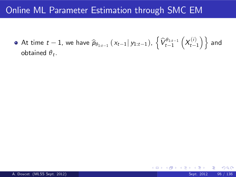 Slide: Online ML Parameter Estimation through SMC EM n b Vt 1:t 1 (i ) 1  At time t 1, we have p 1:t b obtained  t .  1  ( xt  1 j y1:t 1 ),  1  Xt  o  and  A. Doucet (MLSS Sept. 2012)  Sept. 2012  98 / 136