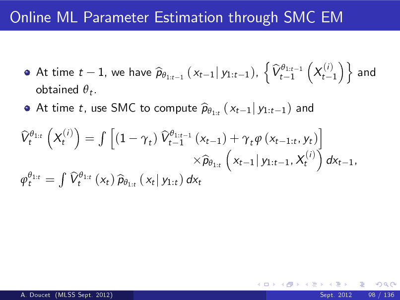 Slide: Online ML Parameter Estimation through SMC EM n b Vt 1:t 1 (i ) 1  At time t, use SMC to compute p 1:t ( xt 1 j y1:t 1 ) and b i Rh (i ) b b Vt 1:t Xt = (1 t ) Vt1:t 1 (xt 1 ) + t  (xt 1:t , yt ) 1  t 1:t  At time t 1, we have p 1:t b obtained  t .  1  ( xt  1 j y1:t 1 ),  1  Xt  o  and  =  R  b Vt 1:t (xt ) p 1:t ( xt j y1:t ) dxt b  p 1:t b  xt  (i ) 1 j y1:t 1 , Xt  dxt  1,  A. Doucet (MLSS Sept. 2012)  Sept. 2012  98 / 136