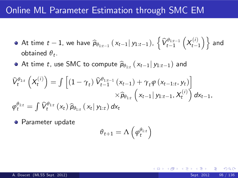 Slide: Online ML Parameter Estimation through SMC EM n b Vt 1:t 1 (i ) 1  At time t, use SMC to compute p 1:t ( xt 1 j y1:t 1 ) and b i Rh (i ) b b Vt 1:t Xt = (1 t ) Vt1:t 1 (xt 1 ) + t  (xt 1:t , yt ) 1  t 1:t  At time t 1, we have p 1:t b obtained  t .  1  ( xt  1 j y1:t 1 ),  1  Xt  o  and  =  Parameter update  R  b Vt 1:t (xt ) p 1:t ( xt j y1:t ) dxt b  p 1:t b  xt  (i ) 1 j y1:t 1 , Xt  dxt  1,    t +1 =  t 1:t  A. Doucet (MLSS Sept. 2012)  Sept. 2012  98 / 136