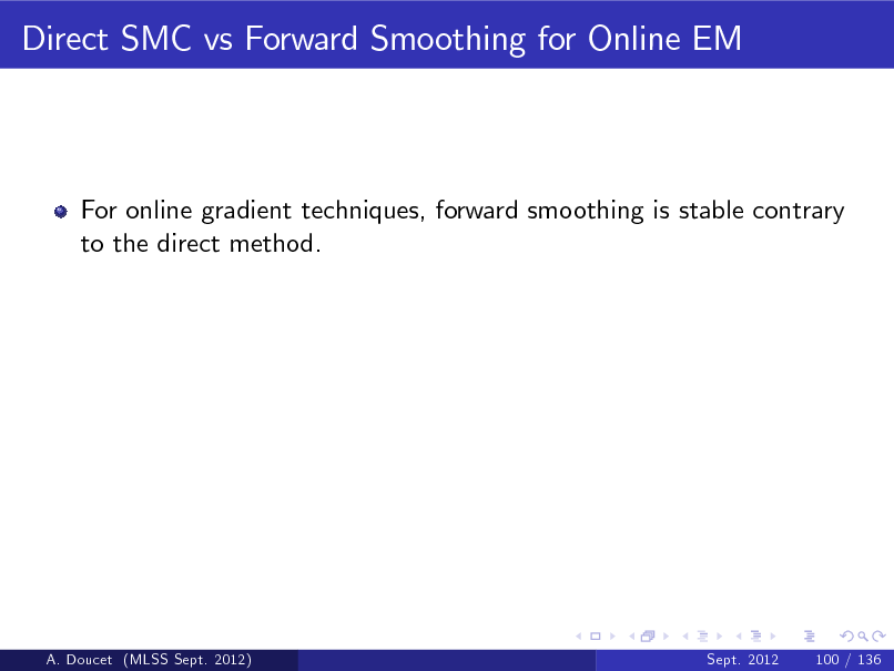 Slide: Direct SMC vs Forward Smoothing for Online EM  For online gradient techniques, forward smoothing is stable contrary to the direct method.  A. Doucet (MLSS Sept. 2012)  Sept. 2012  100 / 136