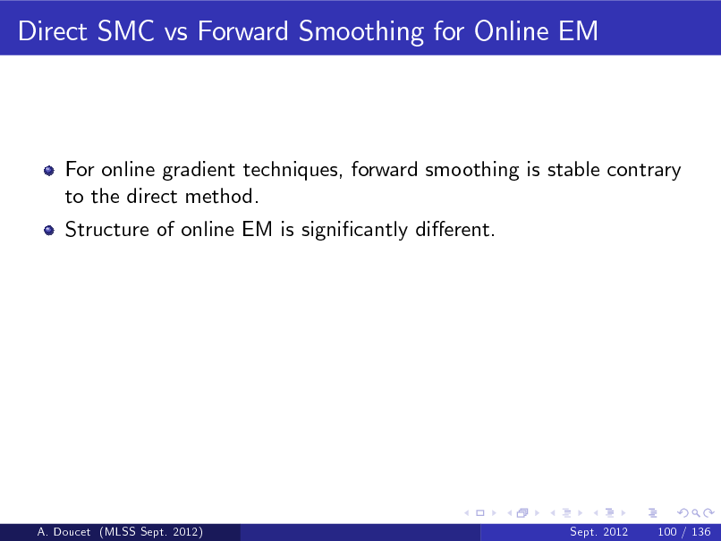 Slide: Direct SMC vs Forward Smoothing for Online EM  For online gradient techniques, forward smoothing is stable contrary to the direct method. Structure of online EM is signicantly dierent.  A. Doucet (MLSS Sept. 2012)  Sept. 2012  100 / 136