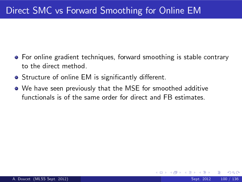 Slide: Direct SMC vs Forward Smoothing for Online EM  For online gradient techniques, forward smoothing is stable contrary to the direct method. Structure of online EM is signicantly dierent. We have seen previously that the MSE for smoothed additive functionals is of the same order for direct and FB estimates.  A. Doucet (MLSS Sept. 2012)  Sept. 2012  100 / 136