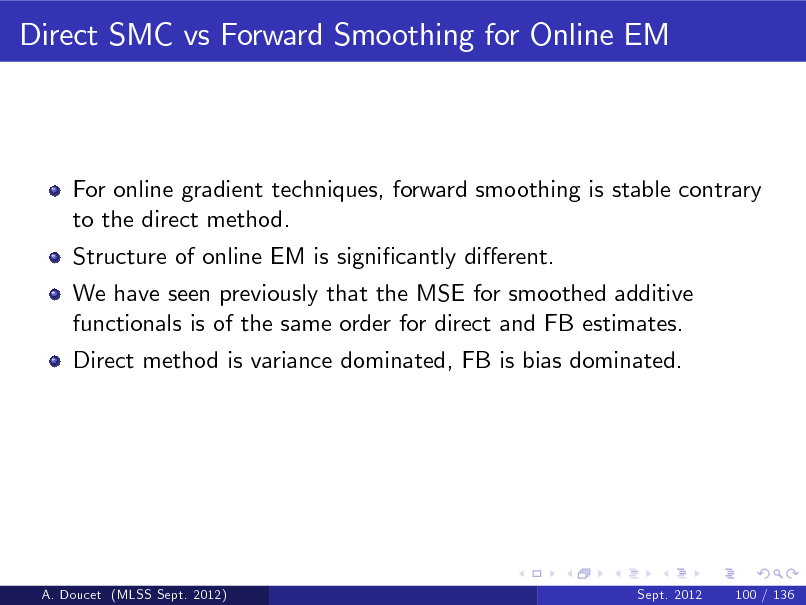 Slide: Direct SMC vs Forward Smoothing for Online EM  For online gradient techniques, forward smoothing is stable contrary to the direct method. Structure of online EM is signicantly dierent. We have seen previously that the MSE for smoothed additive functionals is of the same order for direct and FB estimates. Direct method is variance dominated, FB is bias dominated.  A. Doucet (MLSS Sept. 2012)  Sept. 2012  100 / 136