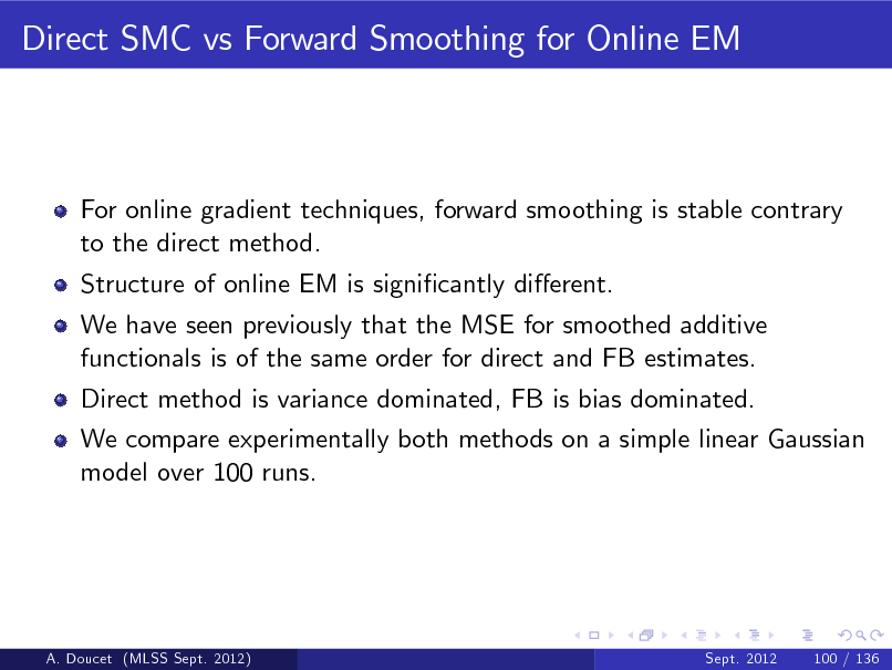 Slide: Direct SMC vs Forward Smoothing for Online EM  For online gradient techniques, forward smoothing is stable contrary to the direct method. Structure of online EM is signicantly dierent. We have seen previously that the MSE for smoothed additive functionals is of the same order for direct and FB estimates. Direct method is variance dominated, FB is bias dominated. We compare experimentally both methods on a simple linear Gaussian model over 100 runs.  A. Doucet (MLSS Sept. 2012)  Sept. 2012  100 / 136