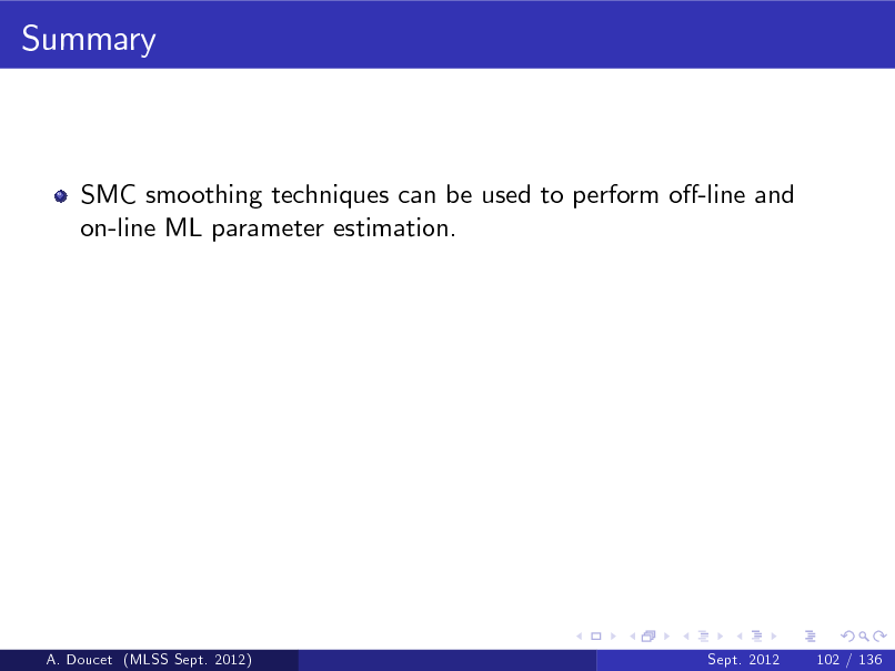 Slide: Summary  SMC smoothing techniques can be used to perform o-line and on-line ML parameter estimation.  A. Doucet (MLSS Sept. 2012)  Sept. 2012  102 / 136