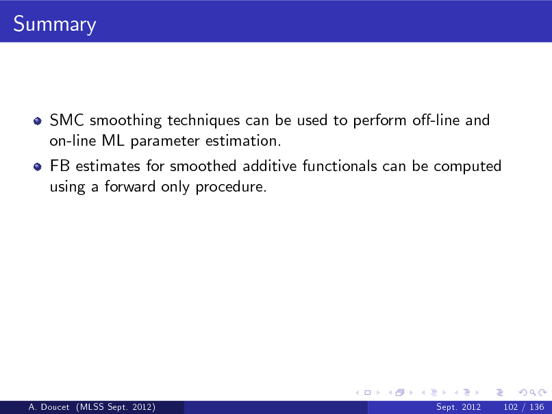 Slide: Summary  SMC smoothing techniques can be used to perform o-line and on-line ML parameter estimation. FB estimates for smoothed additive functionals can be computed using a forward only procedure.  A. Doucet (MLSS Sept. 2012)  Sept. 2012  102 / 136