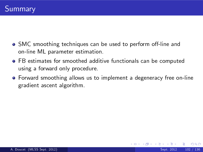 Slide: Summary  SMC smoothing techniques can be used to perform o-line and on-line ML parameter estimation. FB estimates for smoothed additive functionals can be computed using a forward only procedure. Forward smoothing allows us to implement a degeneracy free on-line gradient ascent algorithm.  A. Doucet (MLSS Sept. 2012)  Sept. 2012  102 / 136