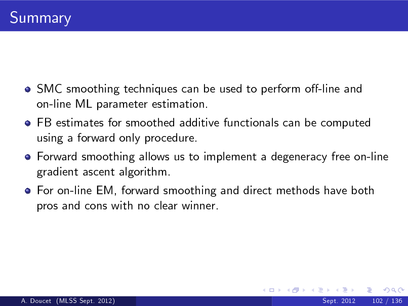 Slide: Summary  SMC smoothing techniques can be used to perform o-line and on-line ML parameter estimation. FB estimates for smoothed additive functionals can be computed using a forward only procedure. Forward smoothing allows us to implement a degeneracy free on-line gradient ascent algorithm. For on-line EM, forward smoothing and direct methods have both pros and cons with no clear winner.  A. Doucet (MLSS Sept. 2012)  Sept. 2012  102 / 136
