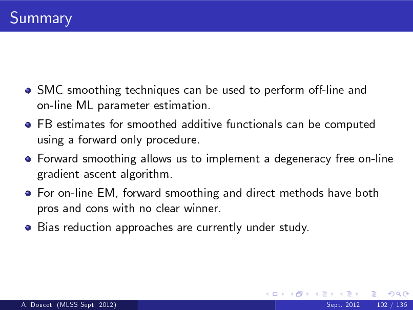 Slide: Summary  SMC smoothing techniques can be used to perform o-line and on-line ML parameter estimation. FB estimates for smoothed additive functionals can be computed using a forward only procedure. Forward smoothing allows us to implement a degeneracy free on-line gradient ascent algorithm. For on-line EM, forward smoothing and direct methods have both pros and cons with no clear winner. Bias reduction approaches are currently under study.  A. Doucet (MLSS Sept. 2012)  Sept. 2012  102 / 136