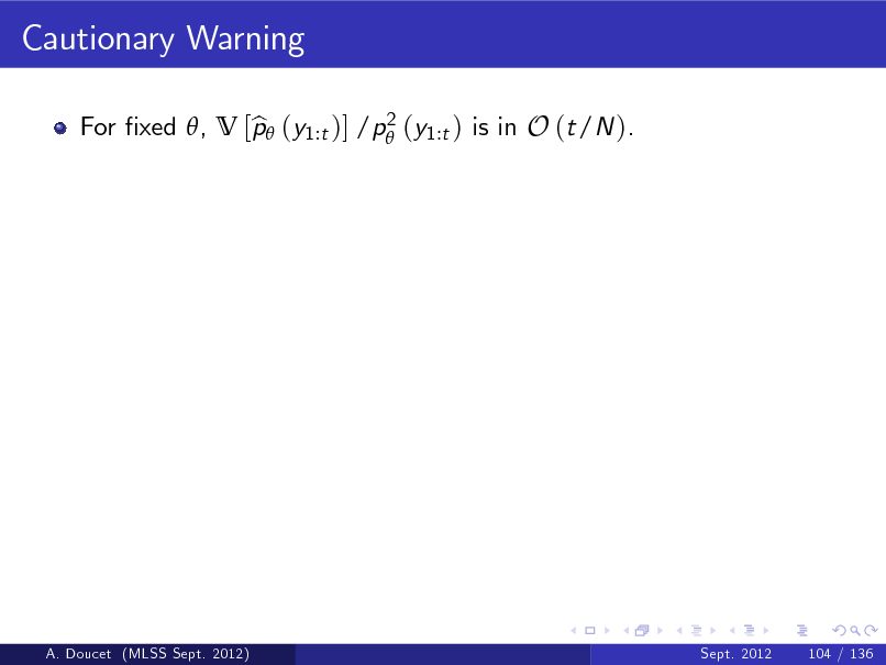 Slide: Cautionary Warning 2 For xed , V [p (y1:t )] /p (y1:t ) is in O (t/N ). b  A. Doucet (MLSS Sept. 2012)  Sept. 2012  104 / 136