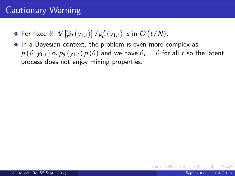 Slide: Cautionary Warning 2 For xed , V [p (y1:t )] /p (y1:t ) is in O (t/N ). b  In a Bayesian context, the problem is even more complex as p (  j y1:t )  p (y1:t ) p ( ) and we have  t =  for all t so the latent process does not enjoy mixing properties.  A. Doucet (MLSS Sept. 2012)  Sept. 2012  104 / 136