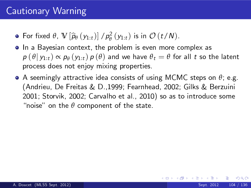 Slide: Cautionary Warning 2 For xed , V [p (y1:t )] /p (y1:t ) is in O (t/N ). b  In a Bayesian context, the problem is even more complex as p (  j y1:t )  p (y1:t ) p ( ) and we have  t =  for all t so the latent process does not enjoy mixing properties. A seemingly attractive idea consists of using MCMC steps on ; e.g. (Andrieu, De Freitas & D.,1999; Fearnhead, 2002; Gilks & Berzuini 2001; Storvik, 2002; Carvalho et al., 2010) so as to introduce some noise on the  component of the state.  A. Doucet (MLSS Sept. 2012)  Sept. 2012  104 / 136