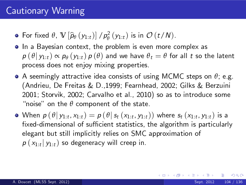 Slide: Cautionary Warning 2 For xed , V [p (y1:t )] /p (y1:t ) is in O (t/N ). b  In a Bayesian context, the problem is even more complex as p (  j y1:t )  p (y1:t ) p ( ) and we have  t =  for all t so the latent process does not enjoy mixing properties. A seemingly attractive idea consists of using MCMC steps on ; e.g. (Andrieu, De Freitas & D.,1999; Fearnhead, 2002; Gilks & Berzuini 2001; Storvik, 2002; Carvalho et al., 2010) so as to introduce some noise on the  component of the state. When p (  j y1:t , x1:t ) = p (  j st (x1:t , y1:t )) where st (x1:t , y1:t ) is a xed-dimensional of su cient statistics, the algorithm is particularly elegant but still implicitly relies on SMC approximation of p ( x1:t j y1:t ) so degeneracy will creep in.  A. Doucet (MLSS Sept. 2012)  Sept. 2012  104 / 136