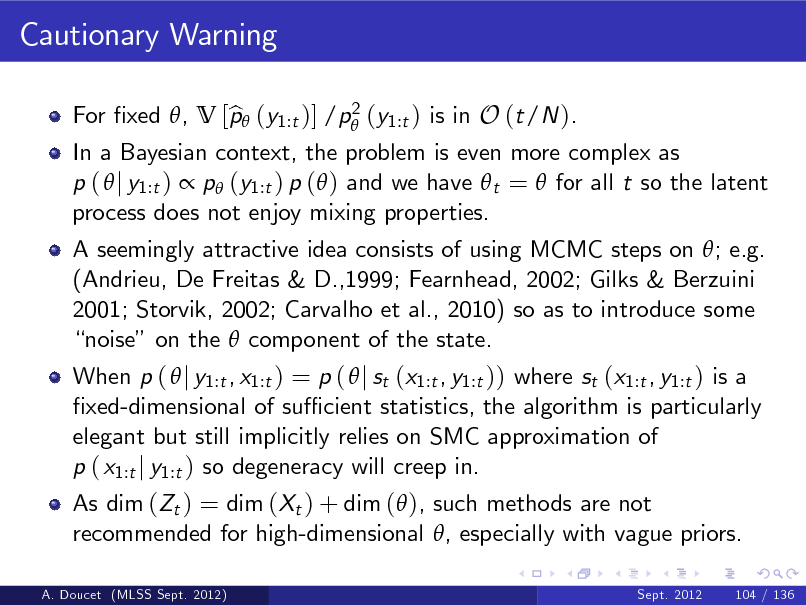 Slide: Cautionary Warning 2 For xed , V [p (y1:t )] /p (y1:t ) is in O (t/N ). b  In a Bayesian context, the problem is even more complex as p (  j y1:t )  p (y1:t ) p ( ) and we have  t =  for all t so the latent process does not enjoy mixing properties. A seemingly attractive idea consists of using MCMC steps on ; e.g. (Andrieu, De Freitas & D.,1999; Fearnhead, 2002; Gilks & Berzuini 2001; Storvik, 2002; Carvalho et al., 2010) so as to introduce some noise on the  component of the state. When p (  j y1:t , x1:t ) = p (  j st (x1:t , y1:t )) where st (x1:t , y1:t ) is a xed-dimensional of su cient statistics, the algorithm is particularly elegant but still implicitly relies on SMC approximation of p ( x1:t j y1:t ) so degeneracy will creep in. As dim (Zt ) = dim (Xt ) + dim ( ), such methods are not recommended for high-dimensional , especially with vague priors. Sept. 2012  A. Doucet (MLSS Sept. 2012)  104 / 136