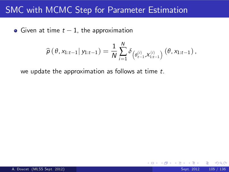 Slide: SMC with MCMC Step for Parameter Estimation Given at time t p ( , x1:t b 1, the approximation 1 j y1:t 1 )  =  1 N  i =1    N  t  (i )  (i ) 1 ,X 1:t 1  (, x1:t  1) ,  we update the approximation as follows at time t.  A. Doucet (MLSS Sept. 2012)  Sept. 2012  105 / 136
