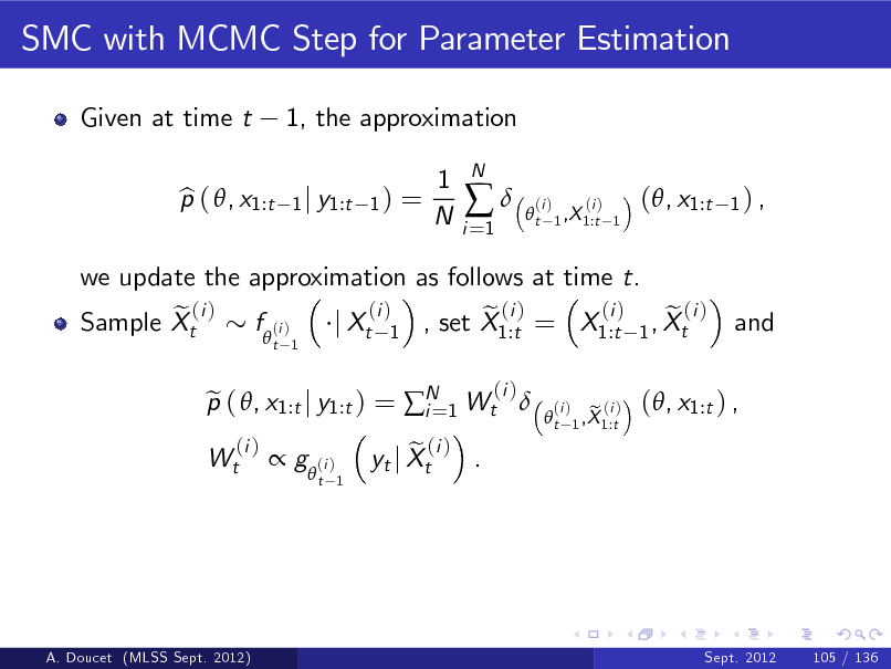 Slide: SMC with MCMC Step for Parameter Estimation Given at time t p ( , x1:t b 1, the approximation 1 j y1:t 1 )  =  1 N  i =1    N  t  (i )  (i ) 1 ,X 1:t 1  (, x1:t  1) ,  we update the approximation as follows at time t. (i ) (i ) e ( i ) f (i ) e (i ) e (i ) Sample Xt j Xt 1 , set X1:t = X1:t 1 , Xt  t 1  and  Wt  p ( , x1:t j y1:t ) = N 1 Wt  e i= (i )  (i )  t  (i )   g  (i )  t 1  e (i ) . yt j Xt  e (i ) 1 ,X 1:t  (, x1:t ) ,  A. Doucet (MLSS Sept. 2012)  Sept. 2012  105 / 136