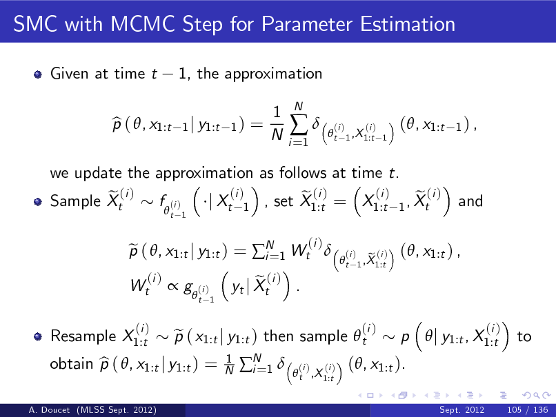Slide: SMC with MCMC Step for Parameter Estimation Given at time t p ( , x1:t b 1, the approximation 1 j y1:t 1 )  =  1 N  i =1    N  t  (i )  (i ) 1 ,X 1:t 1  (, x1:t  1) ,  we update the approximation as follows at time t. (i ) (i ) e ( i ) f (i ) e (i ) e (i ) Sample Xt j Xt 1 , set X1:t = X1:t 1 , Xt  t 1  and  Wt Resample X1:t  p ( , x1:t j y1:t ) = N 1 Wt  e i= (i )  (i )  t  (i )   g  (i )  t 1  (i )  A. Doucet (MLSS Sept. 2012)  obtain p ( , x1:t j y1:t ) = b  p ( x1:t j y1:t ) then sample  t e 1 N  e (i ) . yt j Xt N 1  i=  e (i ) 1 ,X 1:t  (, x1:t ) ,  (i )   t ,X 1:t  (i )  (i )  (, x1:t ).  p  j y1:t , X1:t  (i )  to  Sept. 2012  105 / 136