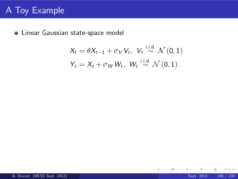 Slide: A Toy Example Linear Gaussian state-space model Xt = Xt 1  +  V Vt , Vt  i.i.d.  Yt = Xt + W Wt , Wt  i.i.d.  N (0, 1)  N (0, 1) .  A. Doucet (MLSS Sept. 2012)  Sept. 2012  106 / 136