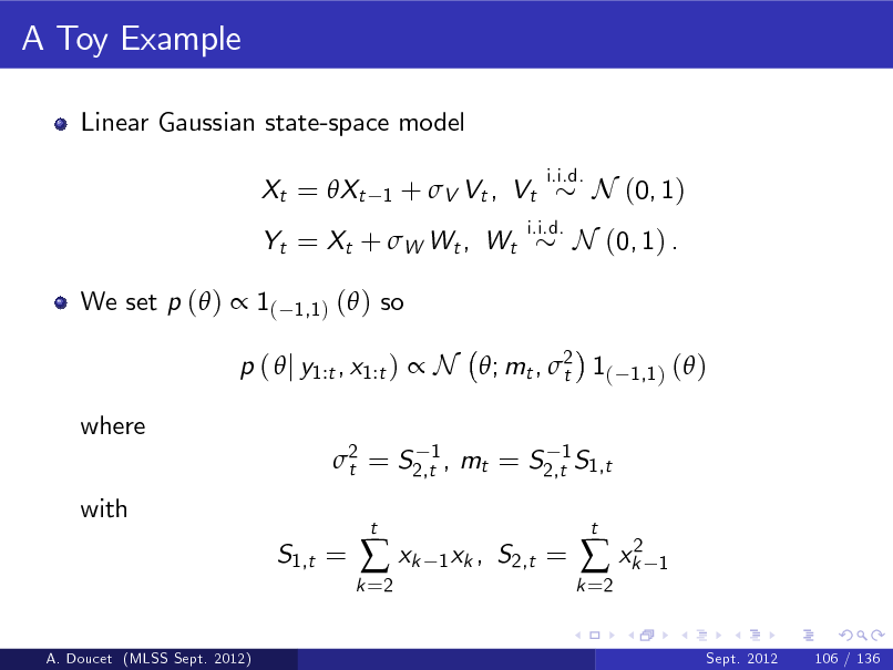 Slide: A Toy Example Linear Gaussian state-space model Xt = Xt 1  +  V Vt , Vt  i.i.d.  Yt = Xt + W Wt , Wt We set p ( )  1( 1,1 )  i.i.d.  N (0, 1)  N (0, 1) .  ( ) so 1,1 )  p (  j y1:t , x1:t )  N ; mt , 2 1( t where 2 = S2,t1 , mt = S2,t1 S1,t t with S1,t =  ( )  k =2   xk  t  1 xk ,  S2,t =  k =2   xk2  t  1  A. Doucet (MLSS Sept. 2012)  Sept. 2012  106 / 136