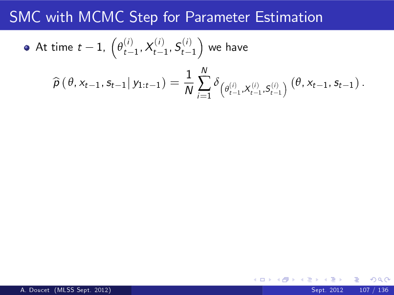 Slide: SMC with MCMC Step for Parameter Estimation At time t p ( , xt b 1,  t 1 , st  (i )  (i ) (i ) 1 , Xt 1 , St 1 1) =  we have  1 j y1:t  1 N  i =1    N  t  (i )  (i ) (i ) 1 ,X t 1 ,S t 1  (, xt  1 , st 1 ) .  A. Doucet (MLSS Sept. 2012)  Sept. 2012  107 / 136