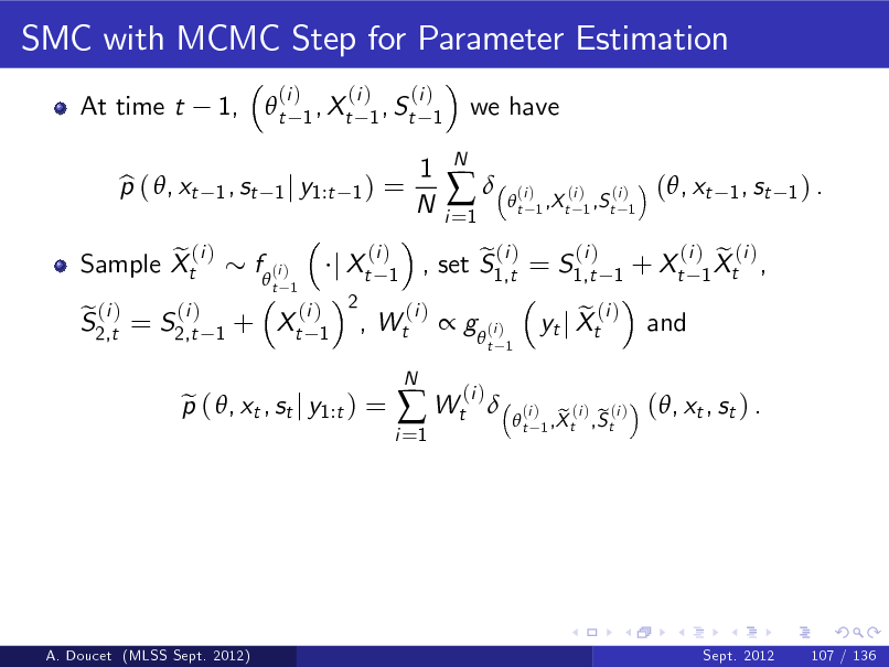 Slide: SMC with MCMC Step for Parameter Estimation At time t p ( , xt b 1,  t 1 , st  (i )  (i ) (i ) 1 , Xt 1 , St 1 1) =  we have  1 j y1:t  1 N  i =1    N  t  (i )  (i ) (i ) 1 ,X t 1 ,S t 1  (, xt  1 , st 1 ) .  e (i ) Sample Xt (i ) e (i ) S2,t = S2,t  f  (i ) 1  t 1  + Xt  (i ) 2 , 1  j Xt  (i ) 1  Wt  (i )  (i ) e (i ) , set S1,t = S1,t  1  + Xt   g  (i ) (i )  t 1  p ( , xt , st j y1:t ) = e  i =1   Wt  N    e yt j Xt  (i )  and  (i ) e (i ) 1 Xt ,  t  (i )  e (i ) e (i ) 1 ,X t ,S t  (, xt , st ) .  A. Doucet (MLSS Sept. 2012)  Sept. 2012  107 / 136