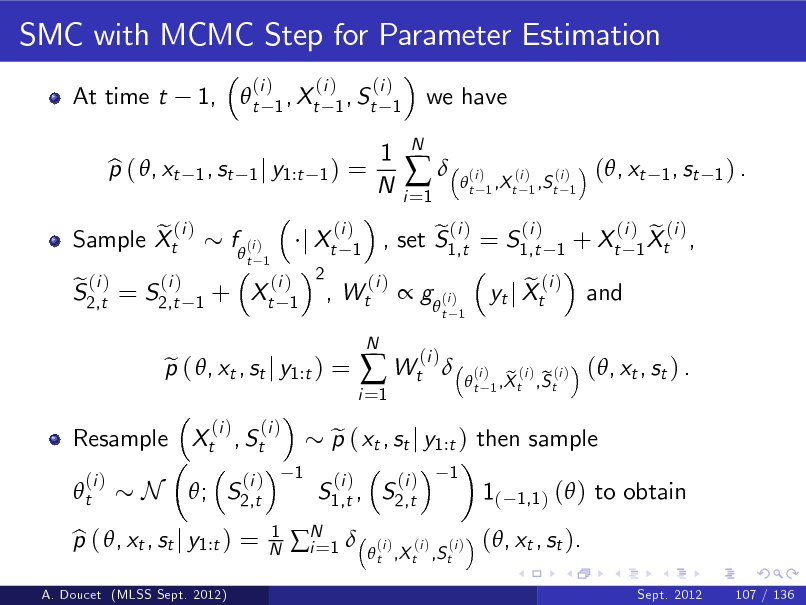 Slide: SMC with MCMC Step for Parameter Estimation At time t p ( , xt b 1,  t 1 , st  (i )  (i ) (i ) 1 , Xt 1 , St 1 1) =  we have  1 j y1:t  1 N  i =1    N  t  (i )  (i ) (i ) 1 ,X t 1 ,S t 1  (, xt  1 , st 1 ) .  e (i ) Sample Xt (i ) e (i ) S2,t = S2,t  f  (i ) 1  t 1  + Xt  (i ) 2 , 1  j Xt  (i ) 1  Wt  (i )  (i ) e (i ) , set S1,t = S1,t  1  + Xt   g  (i ) (i )  t 1  Resample Xt , St t (i )  p ( , xt , st j y1:t ) = e (i ) (i )  i =1   Wt (i )  N    e yt j Xt  (i )  and  (i ) e (i ) 1 Xt ,  t  (i )  N  ; S2,t  (i ) 1 N  1  S1,t , S2,t (i )  p ( xt , st j y1:t ) then sample e (i ) 1  e (i ) e (i ) 1 ,X t ,S t  (, xt , st ) .  1(  1,1 )  ( ) to obtain  A. Doucet (MLSS Sept. 2012)  p ( , xt , st j y1:t ) = b  N 1  i=   t ,X t ,S t  (i )  (i )  (, xt , st ). Sept. 2012 107 / 136