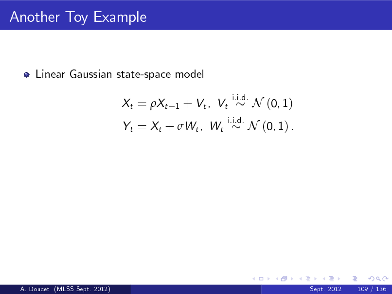 Slide: Another Toy Example  Linear Gaussian state-space model Xt = Xt 1  + Vt , Vt  i.i.d. i.i.d.  N (0, 1)  Yt = Xt + Wt , Wt  N (0, 1) .  A. Doucet (MLSS Sept. 2012)  Sept. 2012  109 / 136