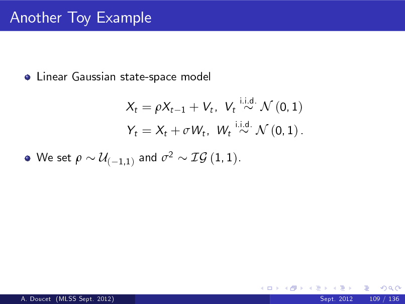Slide: Another Toy Example  Linear Gaussian state-space model Xt = Xt 1  + Vt , Vt  i.i.d. i.i.d.  N (0, 1)  Yt = Xt + Wt , Wt We set   N (0, 1) .  U(  1,1 )  and 2  IG (1, 1).  A. Doucet (MLSS Sept. 2012)  Sept. 2012  109 / 136