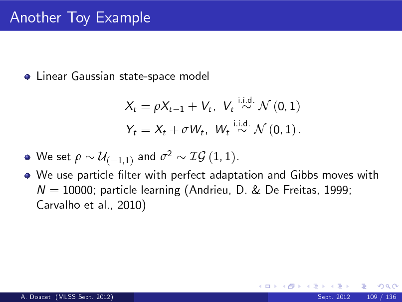Slide: Another Toy Example  Linear Gaussian state-space model Xt = Xt 1  + Vt , Vt  i.i.d. i.i.d.  N (0, 1)  Yt = Xt + Wt , Wt We set   N (0, 1) .  U( 1,1 ) and 2 IG (1, 1). We use particle lter with perfect adaptation and Gibbs moves with N = 10000; particle learning (Andrieu, D. & De Freitas, 1999; Carvalho et al., 2010)  A. Doucet (MLSS Sept. 2012)  Sept. 2012  109 / 136