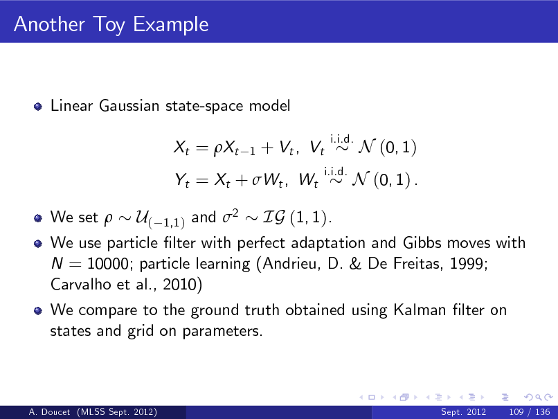 Slide: Another Toy Example  Linear Gaussian state-space model Xt = Xt 1  + Vt , Vt  i.i.d. i.i.d.  N (0, 1)  Yt = Xt + Wt , Wt We set   N (0, 1) .  U( 1,1 ) and 2 IG (1, 1). We use particle lter with perfect adaptation and Gibbs moves with N = 10000; particle learning (Andrieu, D. & De Freitas, 1999; Carvalho et al., 2010) We compare to the ground truth obtained using Kalman lter on states and grid on parameters.  A. Doucet (MLSS Sept. 2012)  Sept. 2012  109 / 136