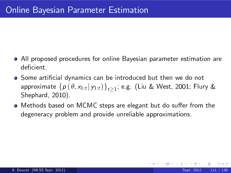 Slide: Online Bayesian Parameter Estimation  All proposed procedures for online Bayesian parameter estimation are decient. Some articial dynamics can be introduced but then we do not approximate fp ( , x1:t j y1:t )gt 1 ; e.g. (Liu & West, 2001; Flury & Shephard, 2010). Methods based on MCMC steps are elegant but do suer from the degeneracy problem and provide unreliable approximations.  A. Doucet (MLSS Sept. 2012)  Sept. 2012  111 / 136