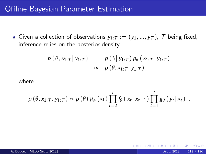 Slide: O- ine Bayesian Parameter Estimation  Given a collection of observations y1:T := (y1 , ..., yT ), T being xed, inference relies on the posterior density p ( , x1:T j y1:T ) = p (  j y1:T ) p ( x1:T j y1:T )  p (, x1:T , y1:T ) where p (, x1:T , y1:T )  p ( )  (x1 )  f ( xt j xt t =2 T 1)  t =1   g ( yt j xt )  T  .  A. Doucet (MLSS Sept. 2012)  Sept. 2012  112 / 136