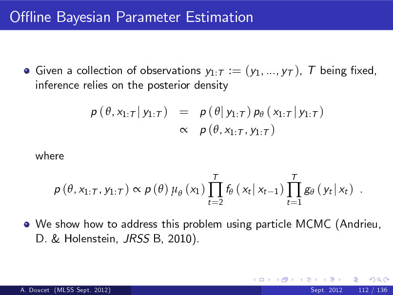 Slide: O- ine Bayesian Parameter Estimation  Given a collection of observations y1:T := (y1 , ..., yT ), T being xed, inference relies on the posterior density p ( , x1:T j y1:T ) = p (  j y1:T ) p ( x1:T j y1:T )  p (, x1:T , y1:T ) where p (, x1:T , y1:T )  p ( )  (x1 )  f ( xt j xt t =2 T 1)  t =1   g ( yt j xt )  T  .  We show how to address this problem using particle MCMC (Andrieu, D. & Holenstein, JRSS B, 2010).  A. Doucet (MLSS Sept. 2012)  Sept. 2012  112 / 136