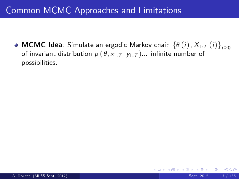 Slide: Common MCMC Approaches and Limitations  MCMC Idea: Simulate an ergodic Markov chain f (i ) , X1:T (i )gi of invariant distribution p ( , x1:T j y1:T )... innite number of possibilities.  0  A. Doucet (MLSS Sept. 2012)  Sept. 2012  113 / 136