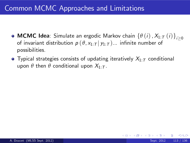 Slide: Common MCMC Approaches and Limitations  MCMC Idea: Simulate an ergodic Markov chain f (i ) , X1:T (i )gi of invariant distribution p ( , x1:T j y1:T )... innite number of possibilities. Typical strategies consists of updating iteratively X1:T conditional upon  then  conditional upon X1:T .  0  A. Doucet (MLSS Sept. 2012)  Sept. 2012  113 / 136