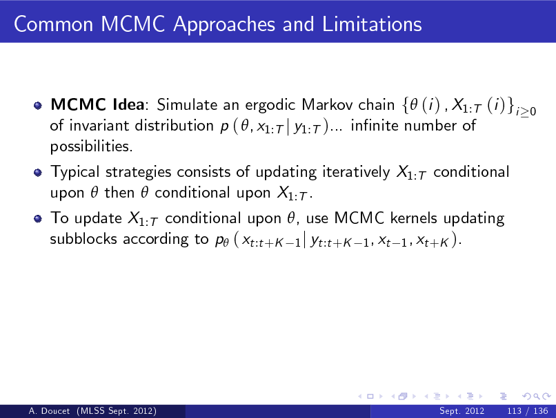 Slide: Common MCMC Approaches and Limitations  MCMC Idea: Simulate an ergodic Markov chain f (i ) , X1:T (i )gi of invariant distribution p ( , x1:T j y1:T )... innite number of possibilities. Typical strategies consists of updating iteratively X1:T conditional upon  then  conditional upon X1:T . To update X1:T conditional upon , use MCMC kernels updating subblocks according to p ( xt :t +K 1 j yt :t +K 1 , xt 1 , xt +K ).  0  A. Doucet (MLSS Sept. 2012)  Sept. 2012  113 / 136