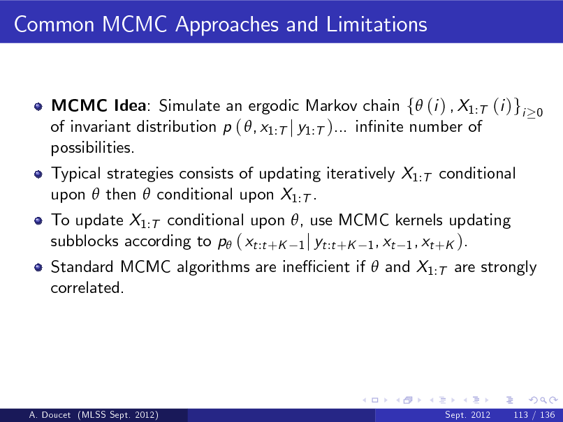 Slide: Common MCMC Approaches and Limitations  MCMC Idea: Simulate an ergodic Markov chain f (i ) , X1:T (i )gi of invariant distribution p ( , x1:T j y1:T )... innite number of possibilities. Typical strategies consists of updating iteratively X1:T conditional upon  then  conditional upon X1:T . To update X1:T conditional upon , use MCMC kernels updating subblocks according to p ( xt :t +K 1 j yt :t +K 1 , xt 1 , xt +K ).  0  Standard MCMC algorithms are ine cient if  and X1:T are strongly correlated.  A. Doucet (MLSS Sept. 2012)  Sept. 2012  113 / 136
