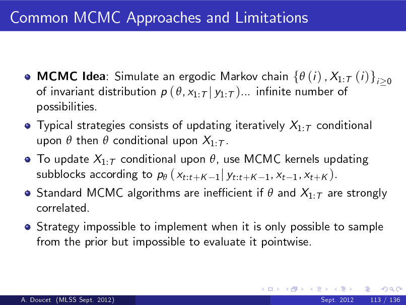 Slide: Common MCMC Approaches and Limitations  MCMC Idea: Simulate an ergodic Markov chain f (i ) , X1:T (i )gi of invariant distribution p ( , x1:T j y1:T )... innite number of possibilities. Typical strategies consists of updating iteratively X1:T conditional upon  then  conditional upon X1:T . To update X1:T conditional upon , use MCMC kernels updating subblocks according to p ( xt :t +K 1 j yt :t +K 1 , xt 1 , xt +K ).  0  Standard MCMC algorithms are ine cient if  and X1:T are strongly correlated. Strategy impossible to implement when it is only possible to sample from the prior but impossible to evaluate it pointwise.  A. Doucet (MLSS Sept. 2012)  Sept. 2012  113 / 136