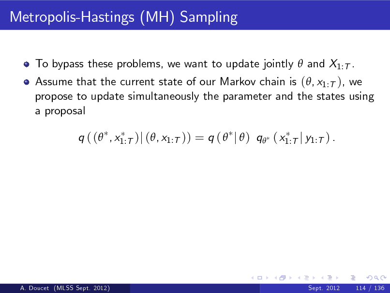 Slide: Metropolis-Hastings (MH) Sampling To bypass these problems, we want to update jointly  and X1:T . Assume that the current state of our Markov chain is (, x1:T ), we propose to update simultaneously the parameter and the states using a proposal q ( ( , x1:T )j (, x1:T )) = q (  j  ) q ( x1:T j y1:T ) .  A. Doucet (MLSS Sept. 2012)  Sept. 2012  114 / 136
