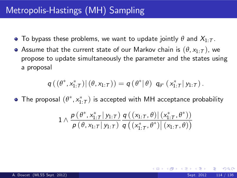 Slide: Metropolis-Hastings (MH) Sampling To bypass these problems, we want to update jointly  and X1:T . Assume that the current state of our Markov chain is (, x1:T ), we propose to update simultaneously the parameter and the states using a proposal q ( ( , x1:T )j (, x1:T )) = q (  j  ) q ( x1:T j y1:T ) . The proposal ( , x1:T ) is accepted with MH acceptance probability 1^ p (  , x1:T j y1:T ) q ( (x1:T ,  )j (x1:T ,  )) p ( , x1:T j y1:T ) q (x1:T ,  ) (x1:T ,  )  A. Doucet (MLSS Sept. 2012)  Sept. 2012  114 / 136