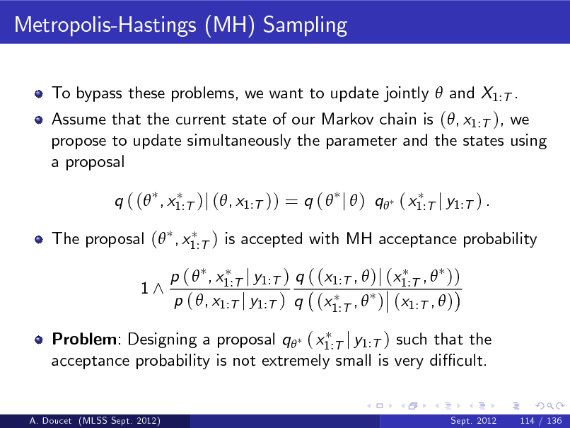 Slide: Metropolis-Hastings (MH) Sampling To bypass these problems, we want to update jointly  and X1:T . Assume that the current state of our Markov chain is (, x1:T ), we propose to update simultaneously the parameter and the states using a proposal q ( ( , x1:T )j (, x1:T )) = q (  j  ) q ( x1:T j y1:T ) . The proposal ( , x1:T ) is accepted with MH acceptance probability 1^ p (  , x1:T j y1:T ) q ( (x1:T ,  )j (x1:T ,  )) p ( , x1:T j y1:T ) q (x1:T ,  ) (x1:T ,  )  Problem: Designing a proposal q ( x1:T j y1:T ) such that the acceptance probability is not extremely small is very di cult.  A. Doucet (MLSS Sept. 2012)  Sept. 2012  114 / 136