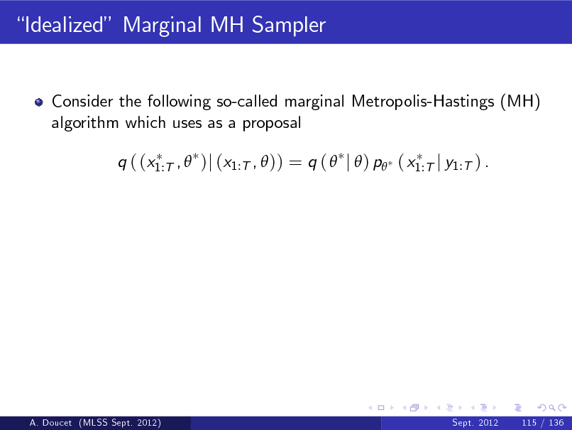 Slide: Idealized Marginal MH Sampler  Consider the following so-called marginal Metropolis-Hastings (MH) algorithm which uses as a proposal q ( (x1:T ,  )j (x1:T ,  )) = q (  j  ) p ( x1:T j y1:T ) .  A. Doucet (MLSS Sept. 2012)  Sept. 2012  115 / 136